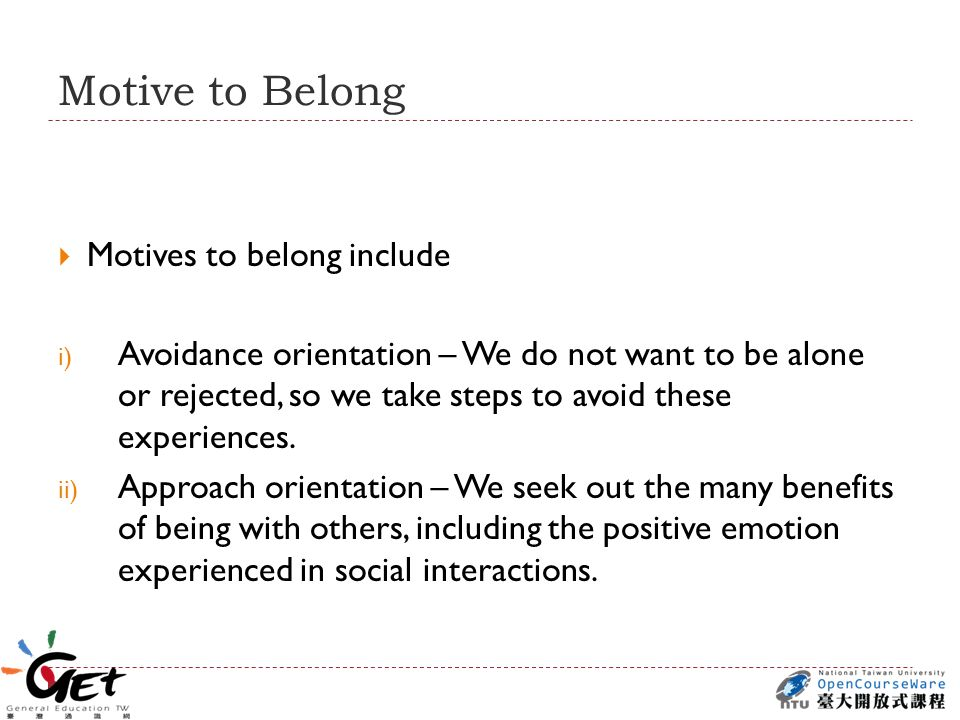 Motive to Belong  Motives to belong include i) Avoidance orientation – We do not want to be alone or rejected, so we take steps to avoid these experiences.