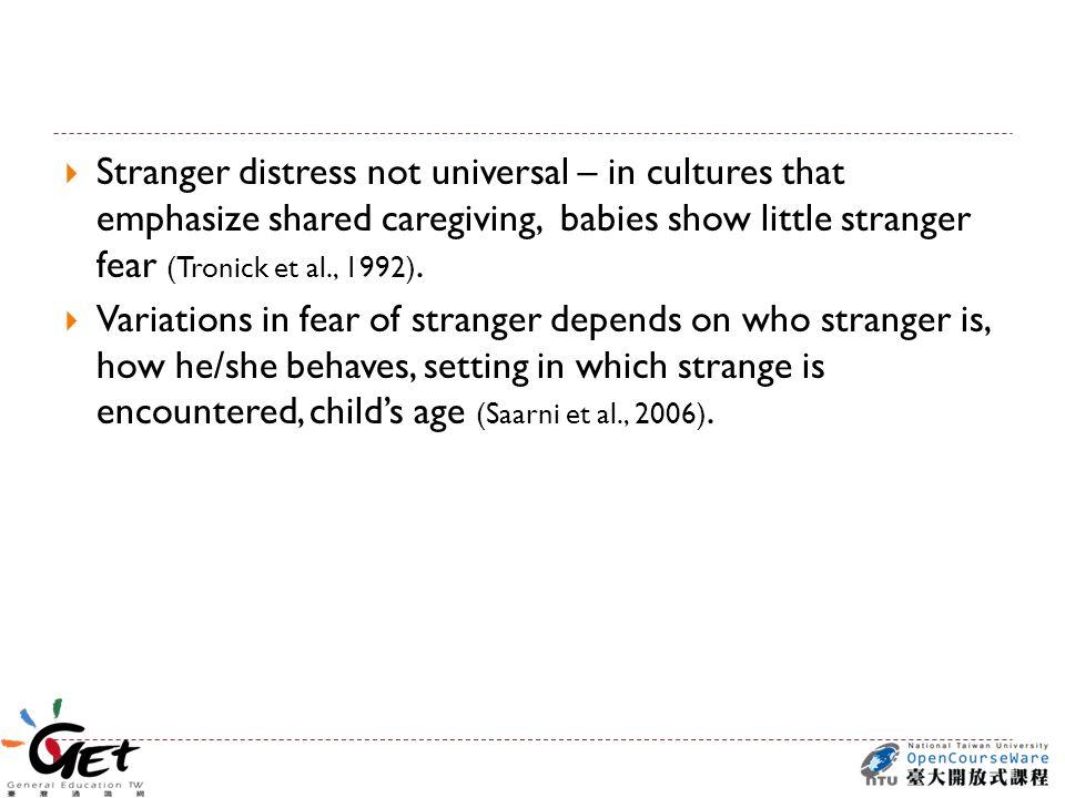  Stranger distress not universal – in cultures that emphasize shared caregiving, babies show little stranger fear (Tronick et al., 1992).