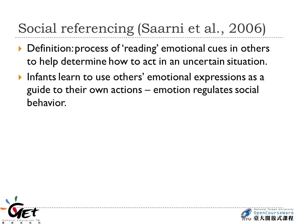 Social referencing (Saarni et al., 2006)  Definition: process of 'reading' emotional cues in others to help determine how to act in an uncertain situation.