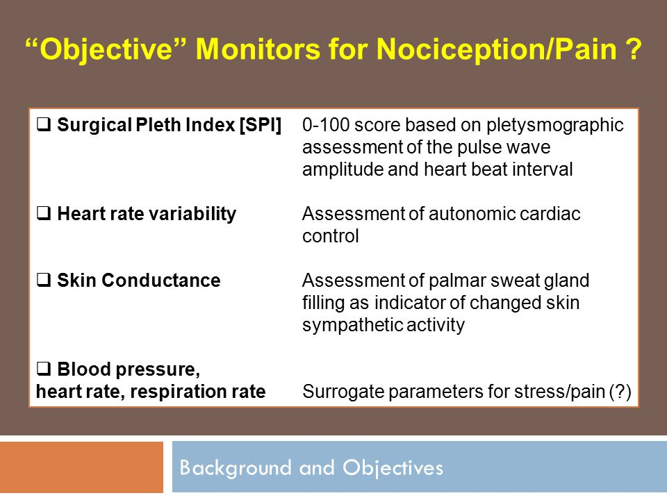 "Background and Objectives ""Objective"" Monitors for Nociception/Pain ?  Surgical Pleth Index [SPI]0-100 score based on pletysmographic assessment of t"