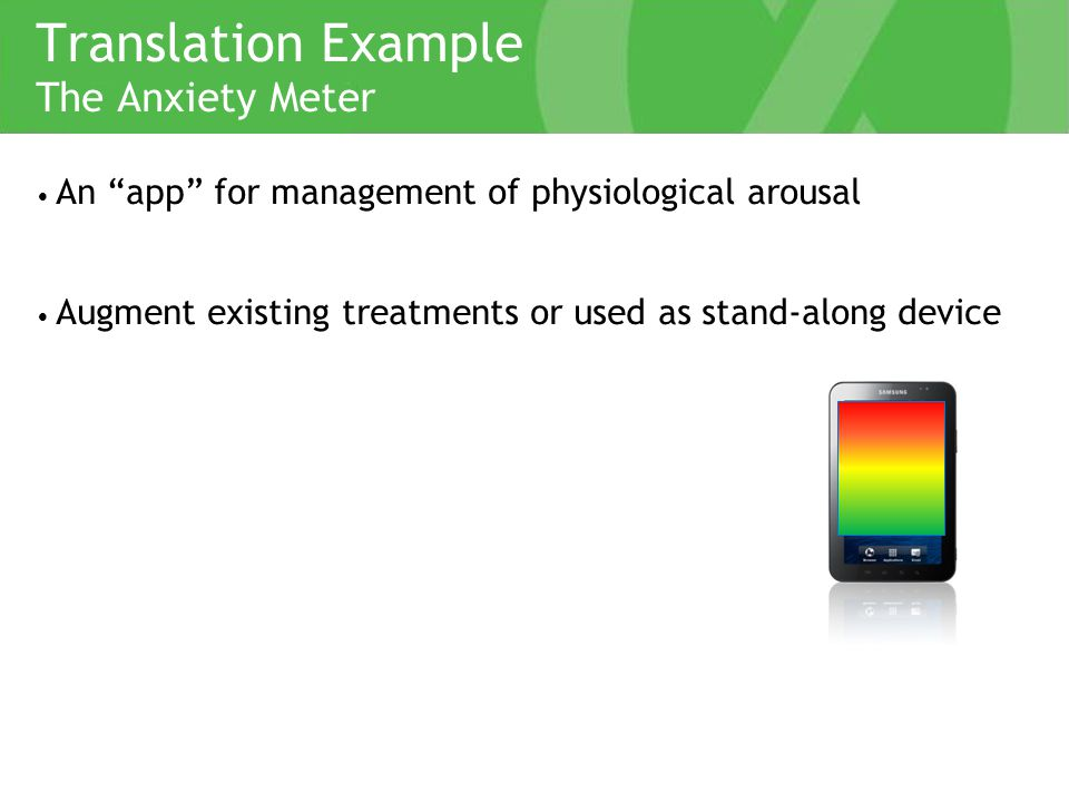 Translation Example An app for management of physiological arousal Augment existing treatments or used as stand-along device The Anxiety Meter