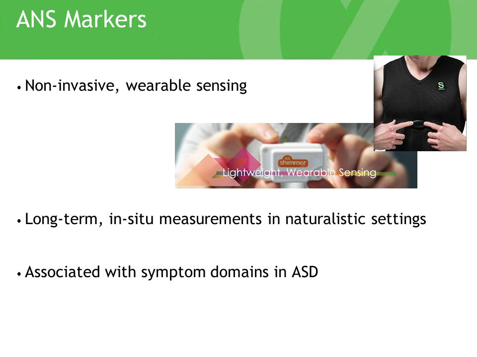 ANS Markers Non-invasive, wearable sensing Long-term, in-situ measurements in naturalistic settings Associated with symptom domains in ASD