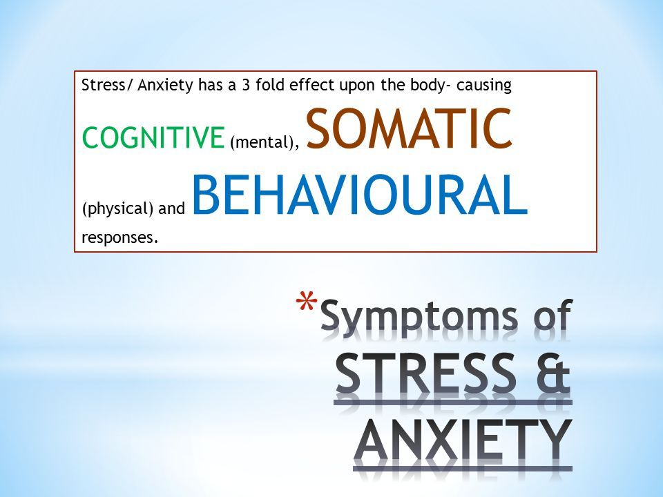 Stress/ Anxiety has a 3 fold effect upon the body- causing COGNITIVE (mental), SOMATIC (physical) and BEHAVIOURAL responses.