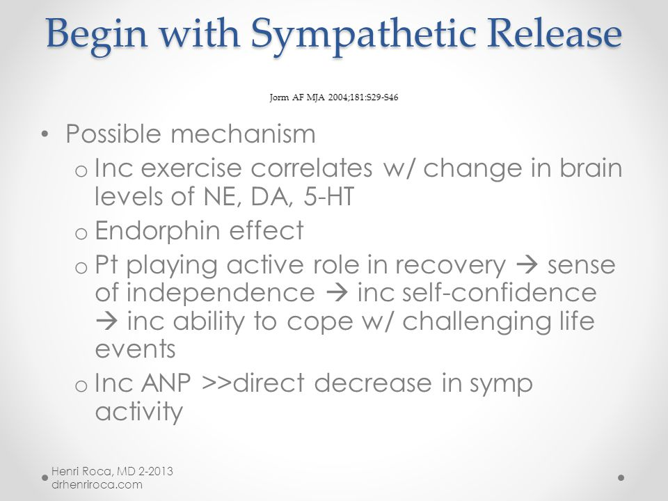 Begin with Sympathetic Release Jorm AF MJA 2004;181:S29-S46 Aerobic > wt training/flexibility regimens (both effective for improving mood) Beneficial effect greater w/ increasing duration o > 20 min; maximal effect at 40 min o Lasting effects Strong effects for mild-mod anxiety Henri Roca, MD 2-2013 drhenriroca.com