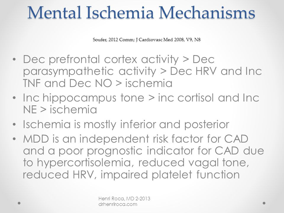 Cardiovascular Disease and Stress Soufer, 2012 Comm; J Cardiovasc Med 2008, V9, N8 30-50% of patients with CAD exhibit mental-stress induced ischemia in lab testing Often ischemia is not accompanied by angina and not explained by physical exertion Mental stress hemodynamics are physiologically different from other cardiovascular stressors Henri Roca, MD 2-2013 drhenriroca.com