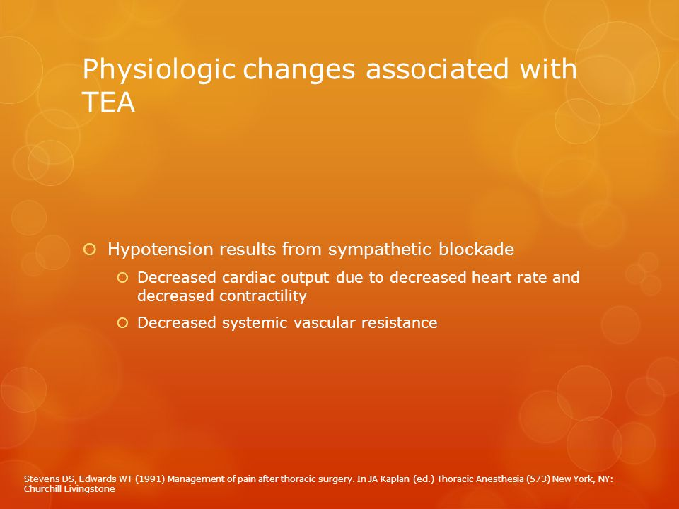 Physiologic changes associated with TEA  Hypotension results from sympathetic blockade  Decreased cardiac output due to decreased heart rate and dec