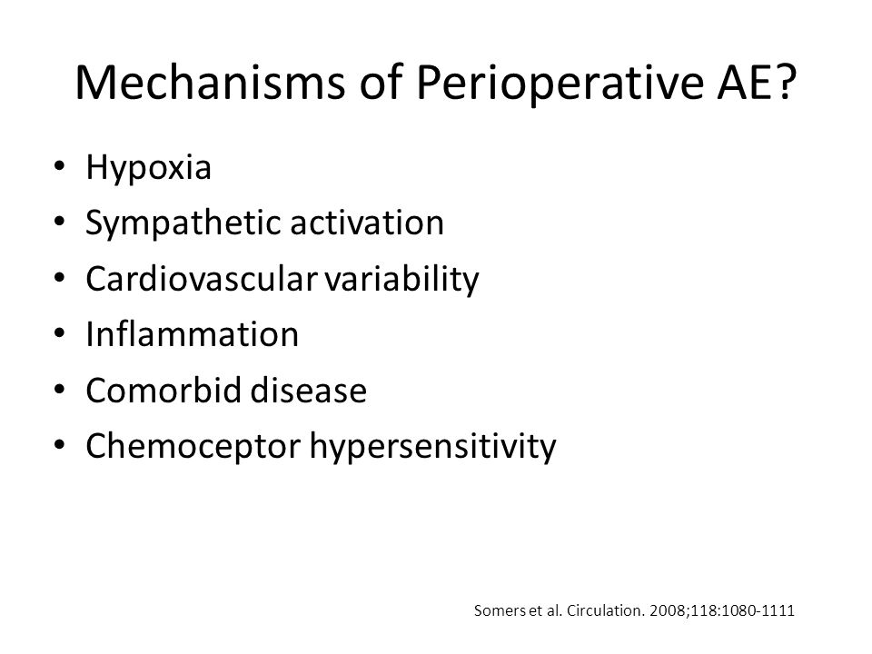 Mechanisms of Perioperative AE? Hypoxia Sympathetic activation Cardiovascular variability Inflammation Comorbid disease Chemoceptor hypersensitivity S
