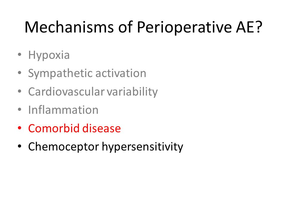 Mechanisms of Perioperative AE? Hypoxia Sympathetic activation Cardiovascular variability Inflammation Comorbid disease Chemoceptor hypersensitivity
