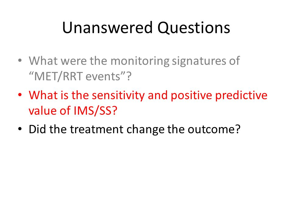 "Unanswered Questions What were the monitoring signatures of ""MET/RRT events""? What is the sensitivity and positive predictive value of IMS/SS? Did the"