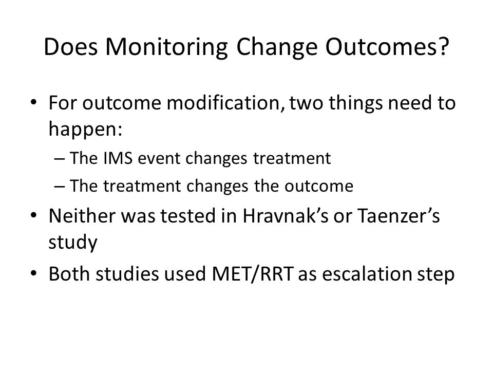 Does Monitoring Change Outcomes? For outcome modification, two things need to happen: – The IMS event changes treatment – The treatment changes the ou