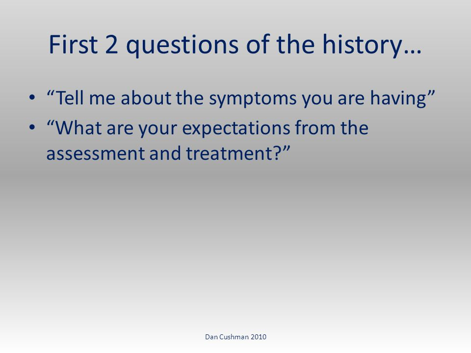 First 2 questions of the history… Tell me about the symptoms you are having What are your expectations from the assessment and treatment Dan Cushman 2010