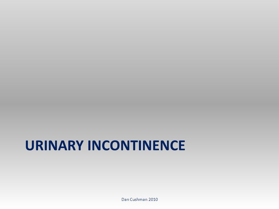 URINARY INCONTINENCE Dan Cushman 2010