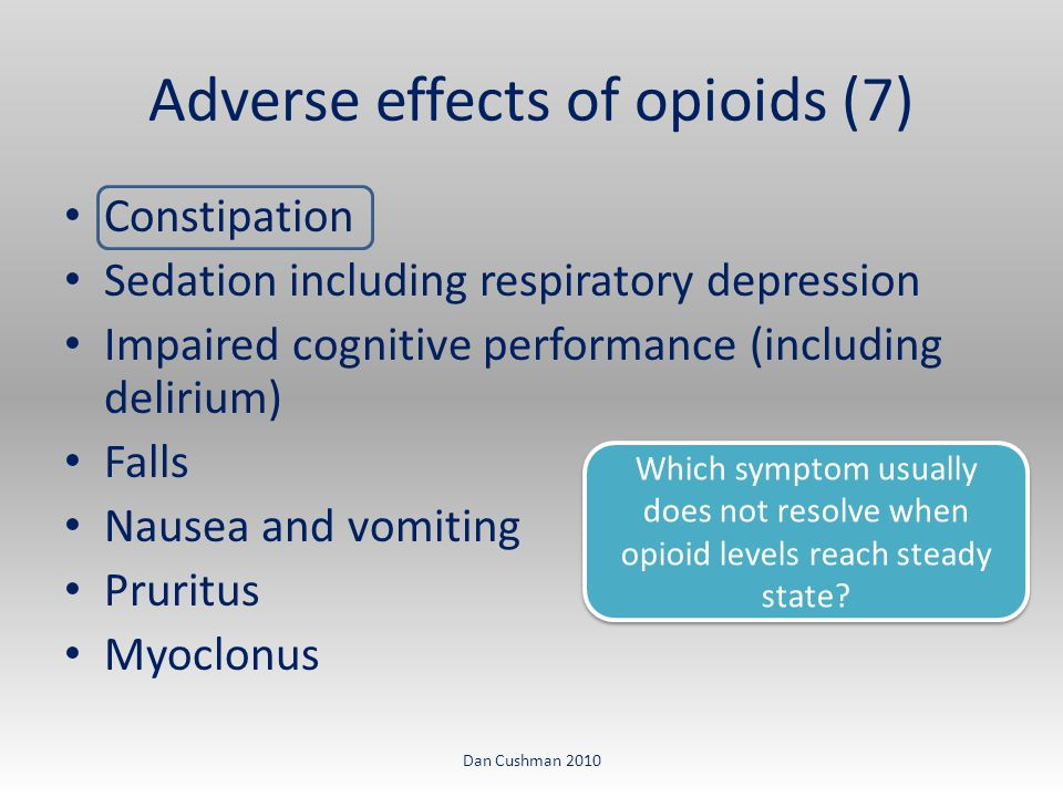 Constipation Sedation including respiratory depression Impaired cognitive performance (including delirium) Falls Nausea and vomiting Pruritus Myoclonus Adverse effects of opioids (7) Dan Cushman 2010 Which symptom usually does not resolve when opioid levels reach steady state