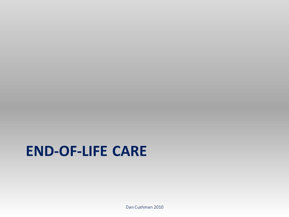 END-OF-LIFE CARE Dan Cushman 2010