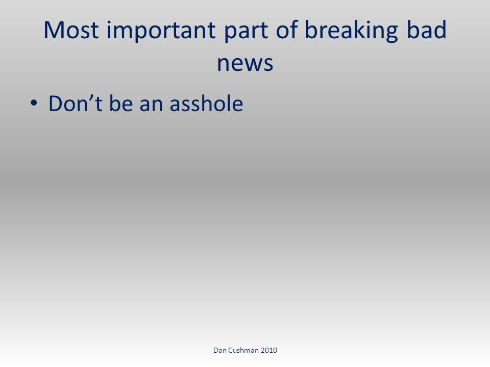 Don't be an asshole Most important part of breaking bad news Dan Cushman 2010