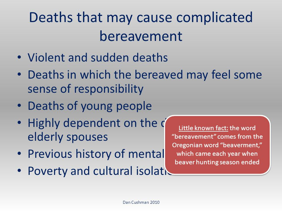 Violent and sudden deaths Deaths in which the bereaved may feel some sense of responsibility Deaths of young people Highly dependent on the deceased, such as elderly spouses Previous history of mental health Poverty and cultural isolation Deaths that may cause complicated bereavement Dan Cushman 2010 Little known fact: the word bereavement comes from the Oregonian word beaverment, which came each year when beaver hunting season ended