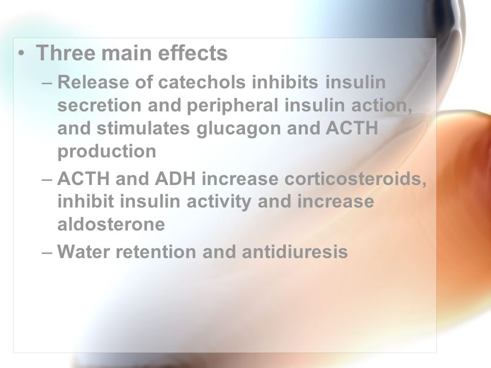 Three main effects –Release of catechols inhibits insulin secretion and peripheral insulin action, and stimulates glucagon and ACTH production –ACTH and ADH increase corticosteroids, inhibit insulin activity and increase aldosterone –Water retention and antidiuresis