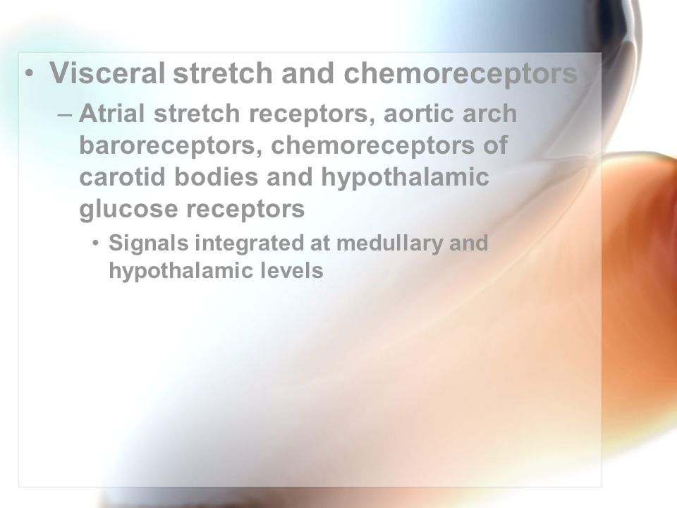 Visceral stretch and chemoreceptors –Atrial stretch receptors, aortic arch baroreceptors, chemoreceptors of carotid bodies and hypothalamic glucose receptors Signals integrated at medullary and hypothalamic levels