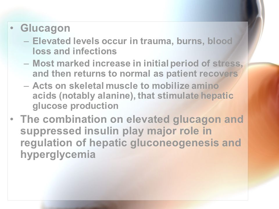 Glucagon –Elevated levels occur in trauma, burns, blood loss and infections –Most marked increase in initial period of stress, and then returns to normal as patient recovers –Acts on skeletal muscle to mobilize amino acids (notably alanine), that stimulate hepatic glucose production The combination on elevated glucagon and suppressed insulin play major role in regulation of hepatic gluconeogenesis and hyperglycemia