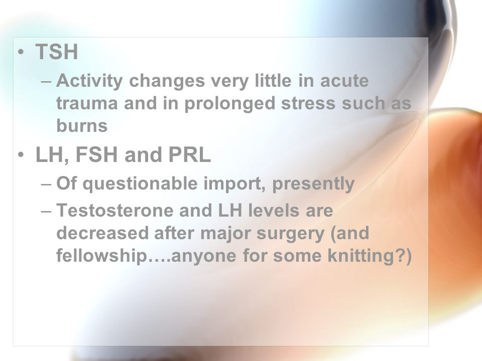 TSH –Activity changes very little in acute trauma and in prolonged stress such as burns LH, FSH and PRL –Of questionable import, presently –Testosterone and LH levels are decreased after major surgery (and fellowship….anyone for some knitting )