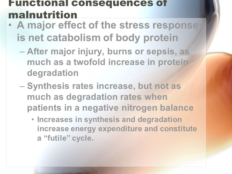 Functional consequences of malnutrition A major effect of the stress response is net catabolism of body protein –After major injury, burns or sepsis, as much as a twofold increase in protein degradation –Synthesis rates increase, but not as much as degradation rates when patients in a negative nitrogen balance Increases in synthesis and degradation increase energy expenditure and constitute a futile cycle.