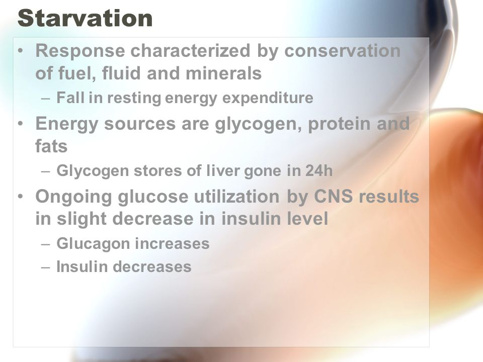 Starvation Response characterized by conservation of fuel, fluid and minerals –Fall in resting energy expenditure Energy sources are glycogen, protein and fats –Glycogen stores of liver gone in 24h Ongoing glucose utilization by CNS results in slight decrease in insulin level –Glucagon increases –Insulin decreases
