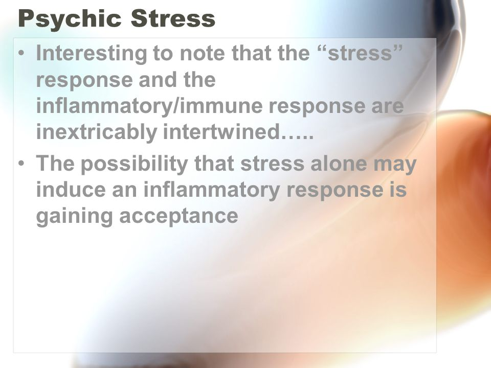 Psychic Stress Interesting to note that the stress response and the inflammatory/immune response are inextricably intertwined…..
