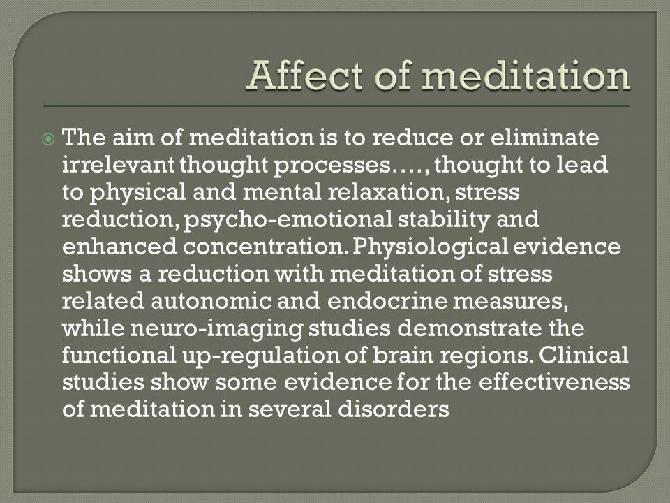  The aim of meditation is to reduce or eliminate irrelevant thought processes…., thought to lead to physical and mental relaxation, stress reduction,