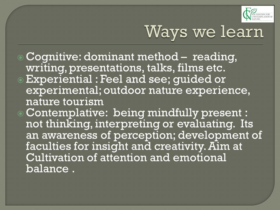  Cognitive: dominant method – reading, writing, presentations, talks, films etc.  Experiential : Feel and see; guided or experimental; outdoor natur
