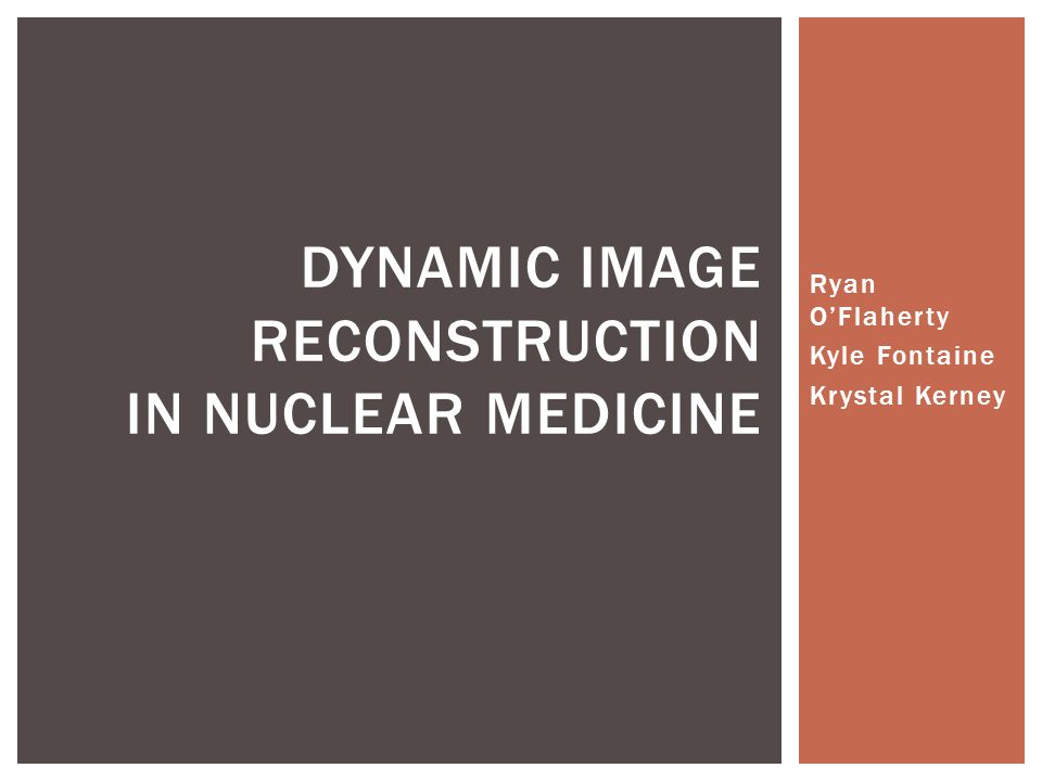 Ryan O'Flaherty Kyle Fontaine Krystal Kerney DYNAMIC IMAGE RECONSTRUCTION IN NUCLEAR MEDICINE