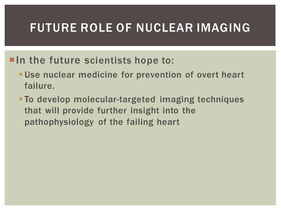  In the future s cientists hope to:  Use nuclear medicine for prevention of overt heart failure.