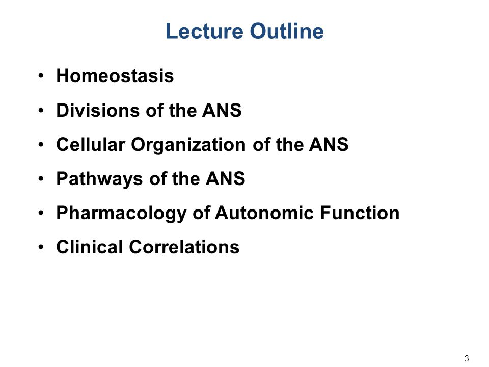 3 Lecture Outline Homeostasis Divisions of the ANS Cellular Organization of the ANS Pathways of the ANS Pharmacology of Autonomic Function Clinical Co