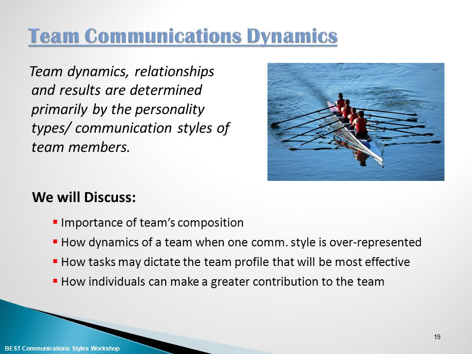 19 Team dynamics, relationships and results are determined primarily by the personality types/ communication styles of team members. We will Discuss: