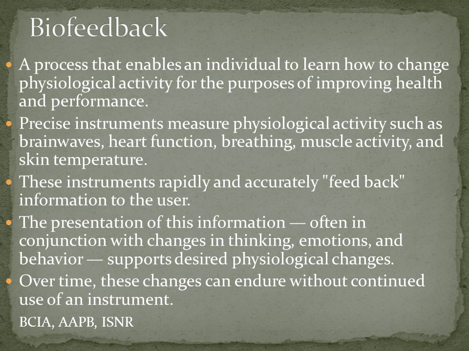 Education regarding connections between symptoms & physiology Skills training in changing biofeedback signals corresponding to specific physiologic processes Development of awareness of the internal states linked to arousal and relaxation Development of carry-over in recognizing and modifying internal states without the aid of instrumentation Development of an overall sense of self-efficacy and empowerment for contributing to one's health and well- being, regardless of the extent to which the presenting problem has been resolved