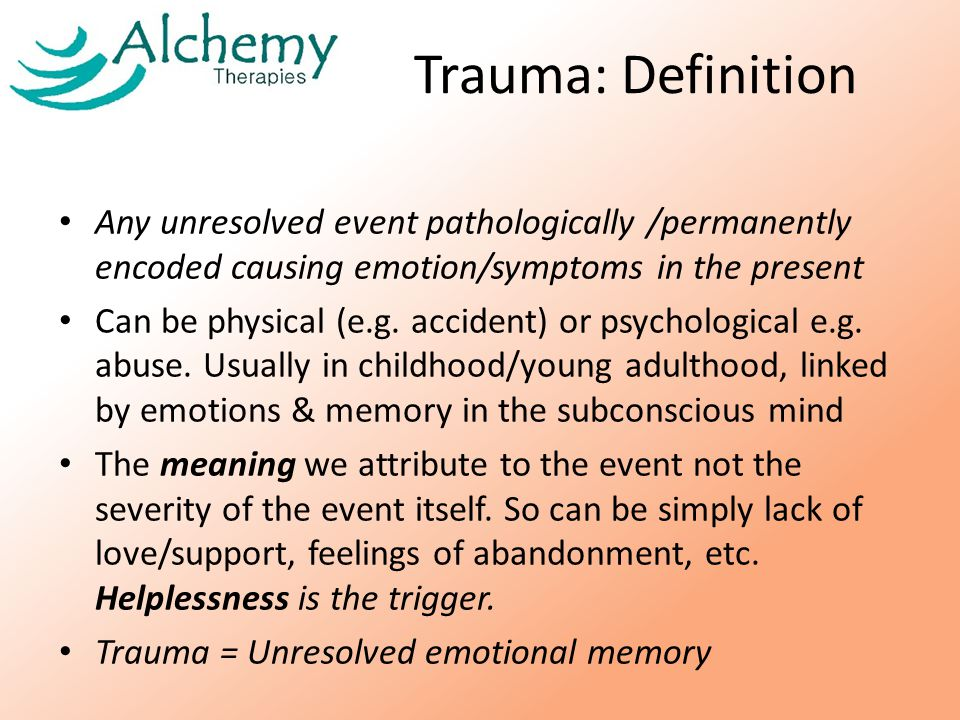 Trauma: Definition Any unresolved event pathologically /permanently encoded causing emotion/symptoms in the present Can be physical (e.g.