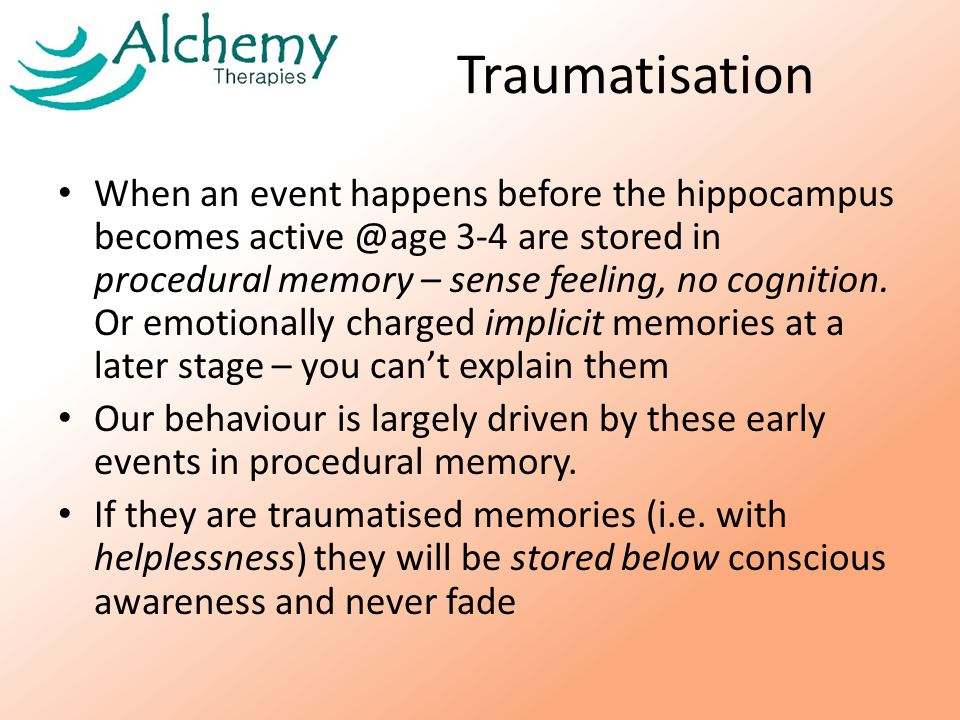 Traumatisation When an event happens before the hippocampus becomes active @age 3-4 are stored in procedural memory – sense feeling, no cognition.