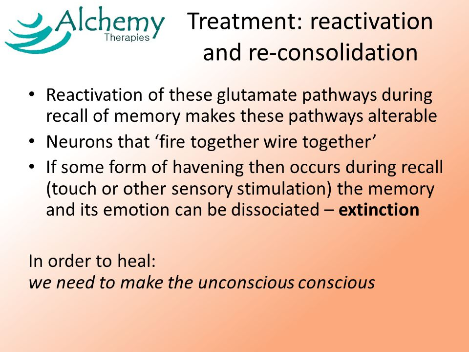 Treatment: reactivation and re-consolidation Reactivation of these glutamate pathways during recall of memory makes these pathways alterable Neurons that 'fire together wire together' If some form of havening then occurs during recall (touch or other sensory stimulation) the memory and its emotion can be dissociated – extinction In order to heal: we need to make the unconscious conscious