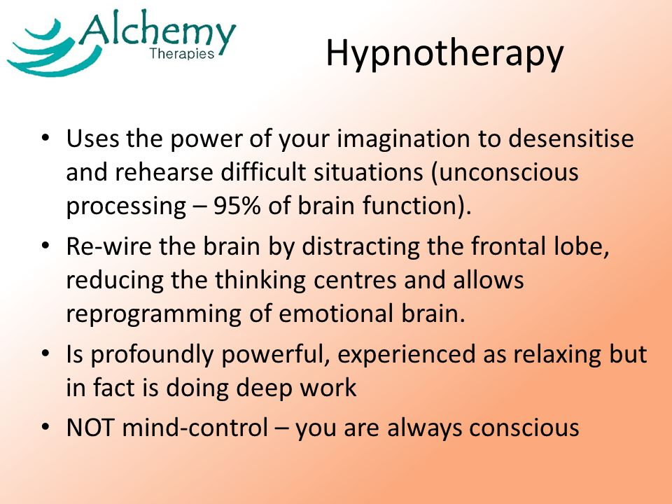 Hypnotherapy Uses the power of your imagination to desensitise and rehearse difficult situations (unconscious processing – 95% of brain function).