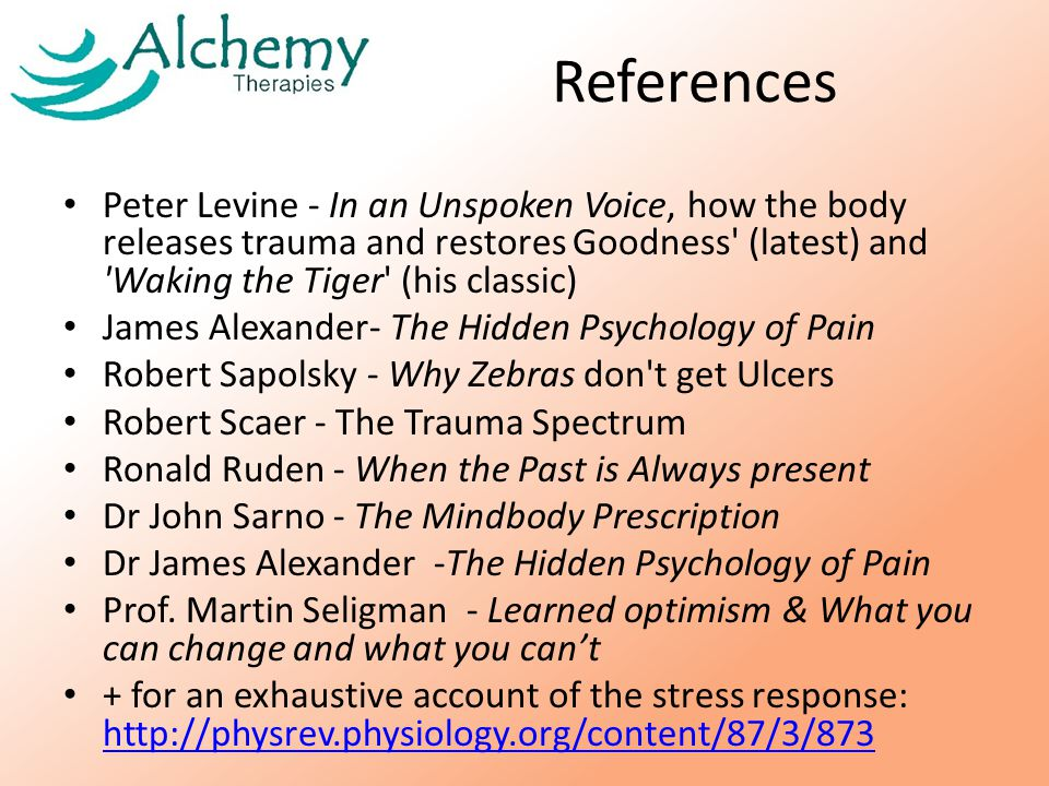 References Peter Levine - In an Unspoken Voice, how the body releases trauma and restores Goodness (latest) and Waking the Tiger (his classic) James Alexander- The Hidden Psychology of Pain Robert Sapolsky - Why Zebras don t get Ulcers Robert Scaer - The Trauma Spectrum Ronald Ruden - When the Past is Always present Dr John Sarno - The Mindbody Prescription Dr James Alexander -The Hidden Psychology of Pain Prof.