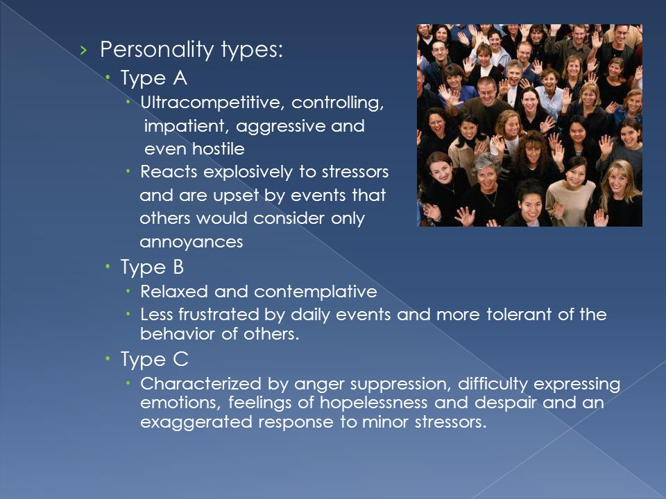 › Personality types:  Type A  Ultracompetitive, controlling, impatient, aggressive and even hostile  Reacts explosively to stressors and are upset