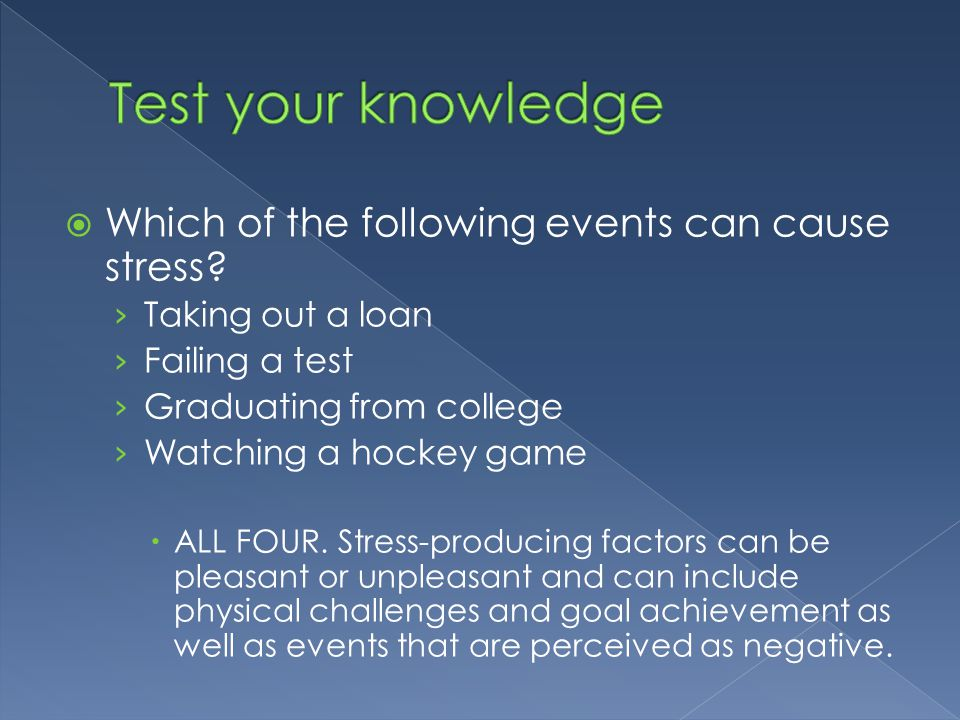 Which of the following events can cause stress? › Taking out a loan › Failing a test › Graduating from college › Watching a hockey game  ALL FOUR.