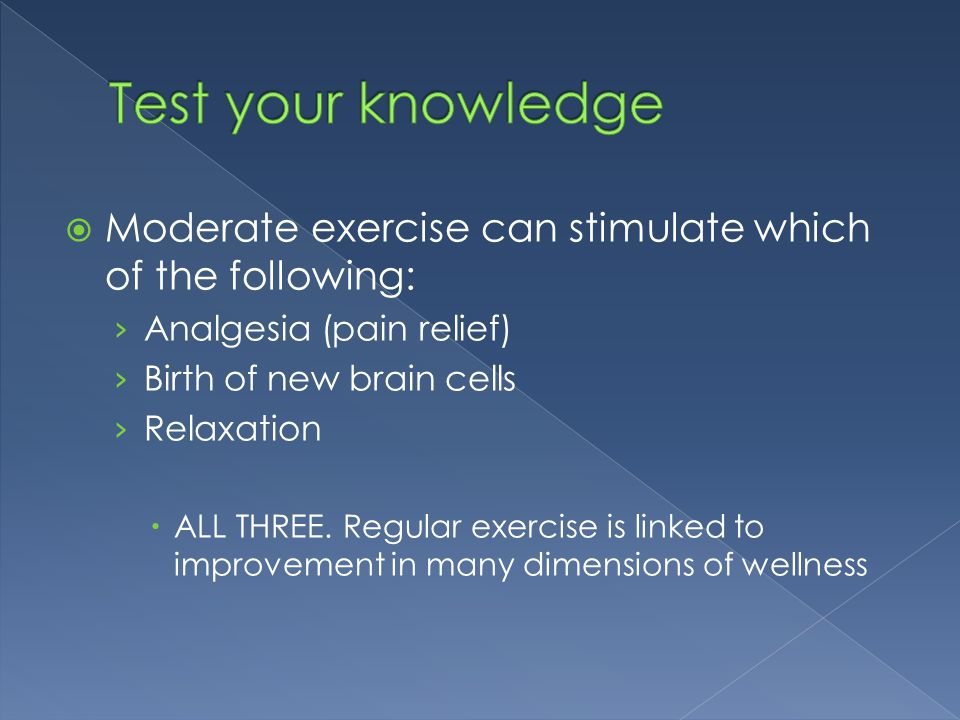  Moderate exercise can stimulate which of the following: › Analgesia (pain relief) › Birth of new brain cells › Relaxation  ALL THREE. Regular exerc