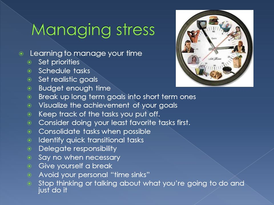  Learning to manage your time  Set priorities  Schedule tasks  Set realistic goals  Budget enough time  Break up long term goals into short term