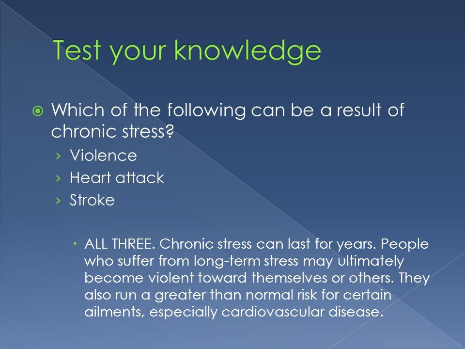  Which of the following can be a result of chronic stress? › Violence › Heart attack › Stroke  ALL THREE. Chronic stress can last for years. People