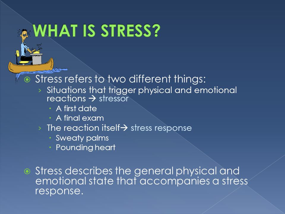  Stress refers to two different things: › Situations that trigger physical and emotional reactions  stressor  A first date  A final exam › The rea