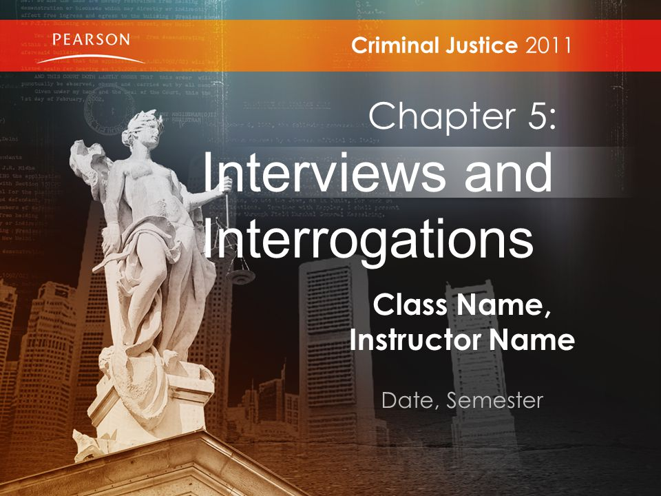 Class Name, Instructor Name Date, Semester Criminal Justice 2011 Chapter 5: Interviews and Interrogations