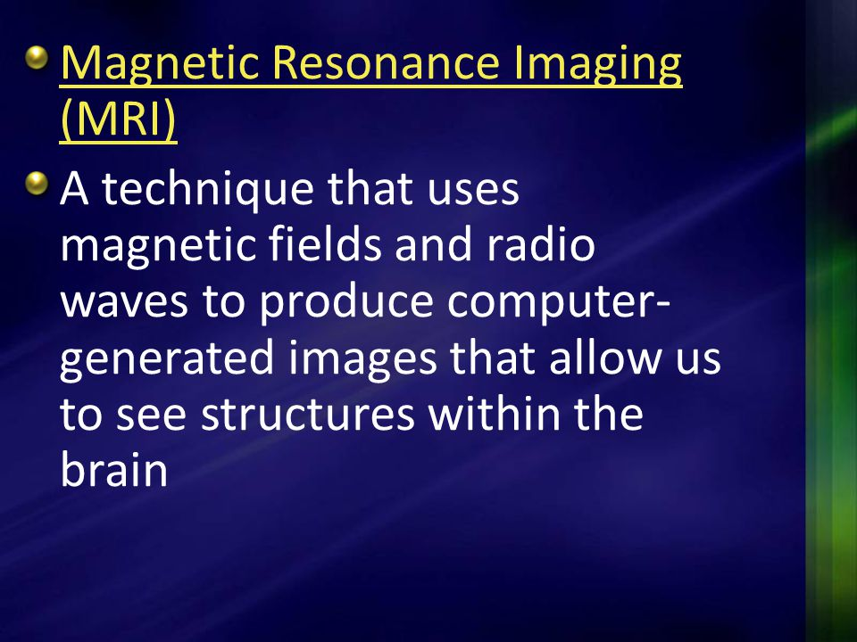 Magnetic Resonance Imaging (MRI) A technique that uses magnetic fields and radio waves to produce computer- generated images that allow us to see stru