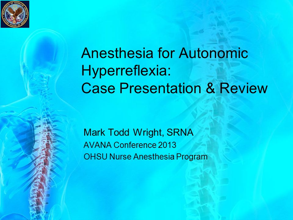 Anesthesia for Autonomic Hyperreflexia: Case Presentation & Review Mark Todd Wright, SRNA AVANA Conference 2013 OHSU Nurse Anesthesia Program
