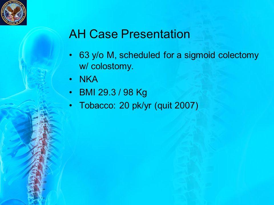 AH Case Presentation 63 y/o M, scheduled for a sigmoid colectomy w/ colostomy. NKA BMI 29.3 / 98 Kg Tobacco: 20 pk/yr (quit 2007)