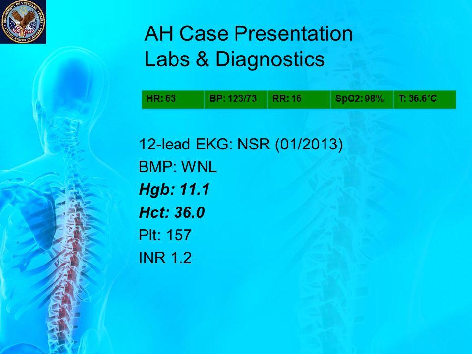 AH Case Presentation Labs & Diagnostics 12-lead EKG: NSR (01/2013) BMP: WNL Hgb: 11.1 Hct: 36.0 Plt: 157 INR 1.2 HR: 63BP: 123/73RR: 16SpO2: 98%T: 36.